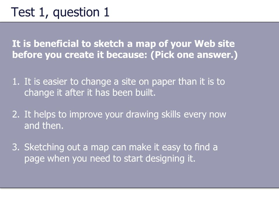 Test 1, question 1 It is beneficial to sketch a map of your Web site before you create it because: (Pick one answer.) 1.It is easier to change a site