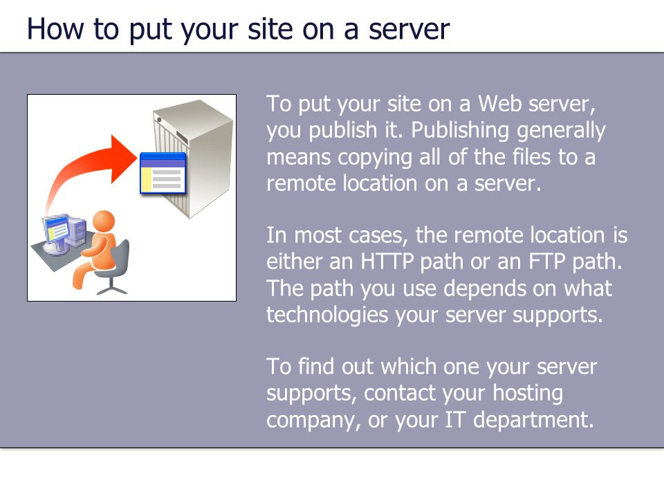 How to put your site on a server To put your site on a Web server, you publish it. Publishing generally means copying all of the files to a remote loc