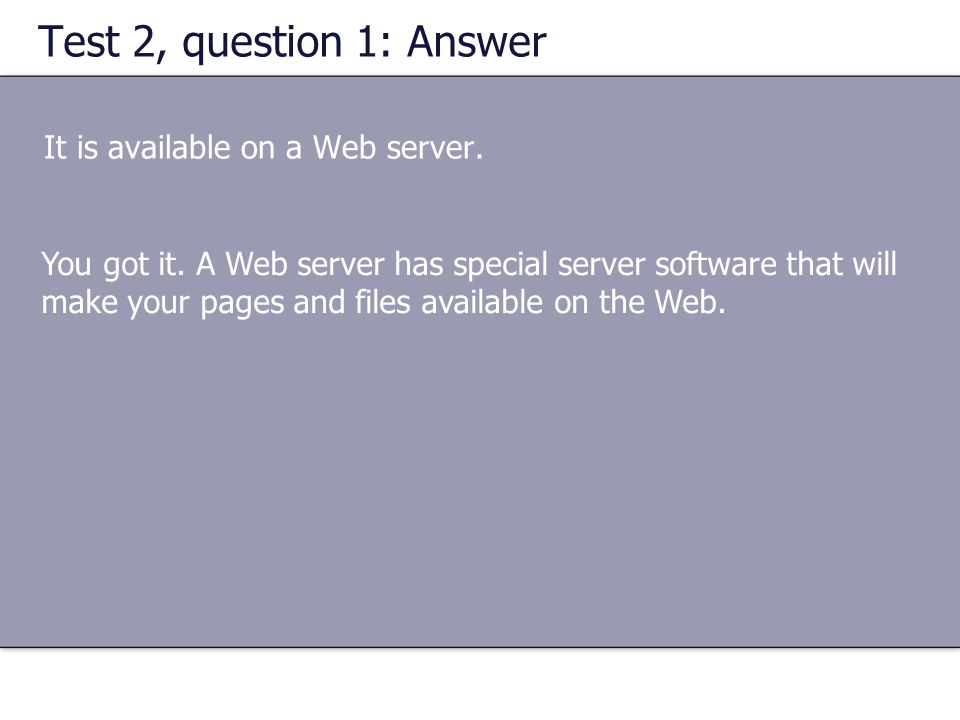 Test 2, question 1: Answer It is available on a Web server. You got it. A Web server has special server software that will make your pages and files a