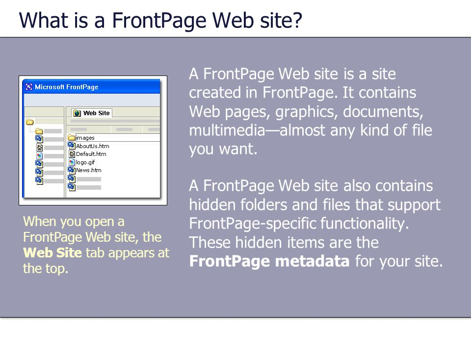 A FrontPage Web site is a site created in FrontPage. It contains Web pages, graphics, documents, multimedia—almost any kind of file you want. A FrontP