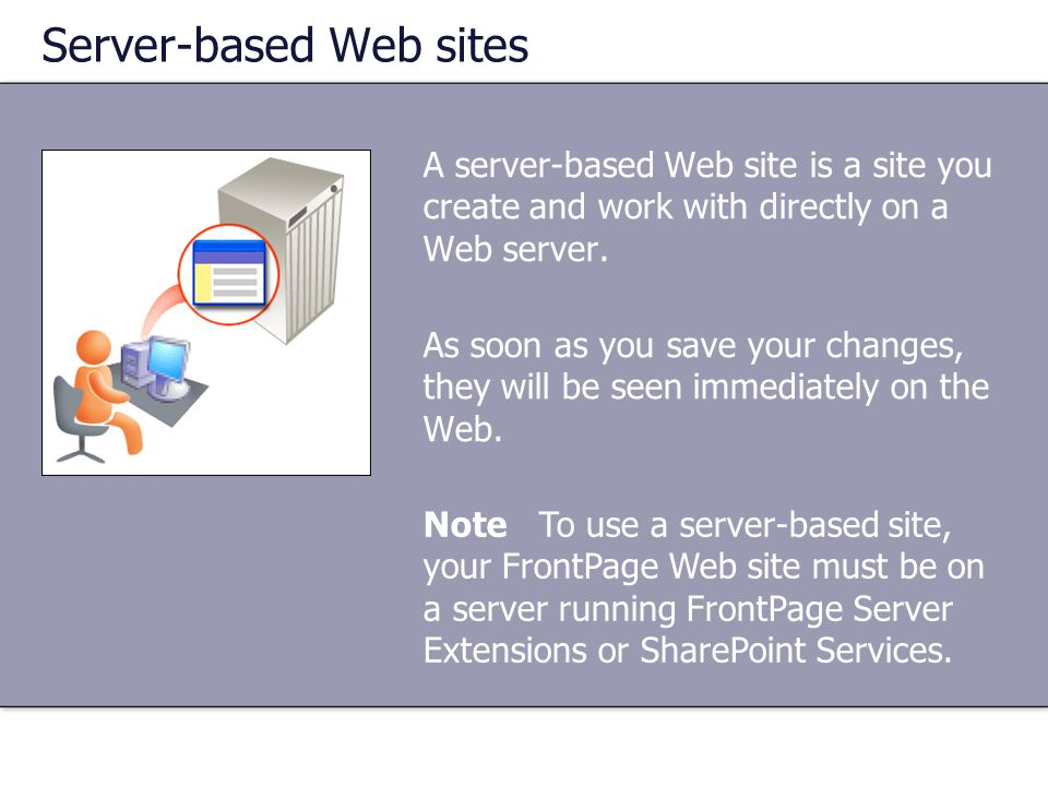 Server-based Web sites A server-based Web site is a site you create and work with directly on a Web server. As soon as you save your changes, they wil