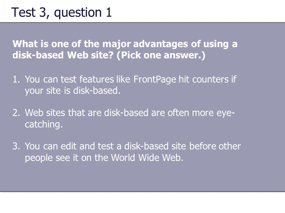 Test 3, question 1 What is one of the major advantages of using a disk-based Web site? (Pick one answer.) 1.You can test features like FrontPage hit c