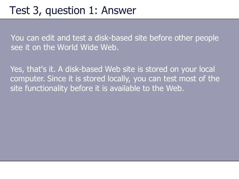 Test 3, question 1: Answer You can edit and test a disk-based site before other people see it on the World Wide Web. Yes, that's it. A disk-based Web