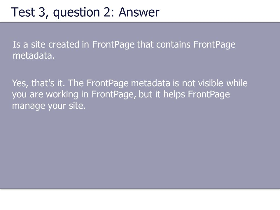 Test 3, question 2: Answer Is a site created in FrontPage that contains FrontPage metadata. Yes, that's it. The FrontPage metadata is not visible whil