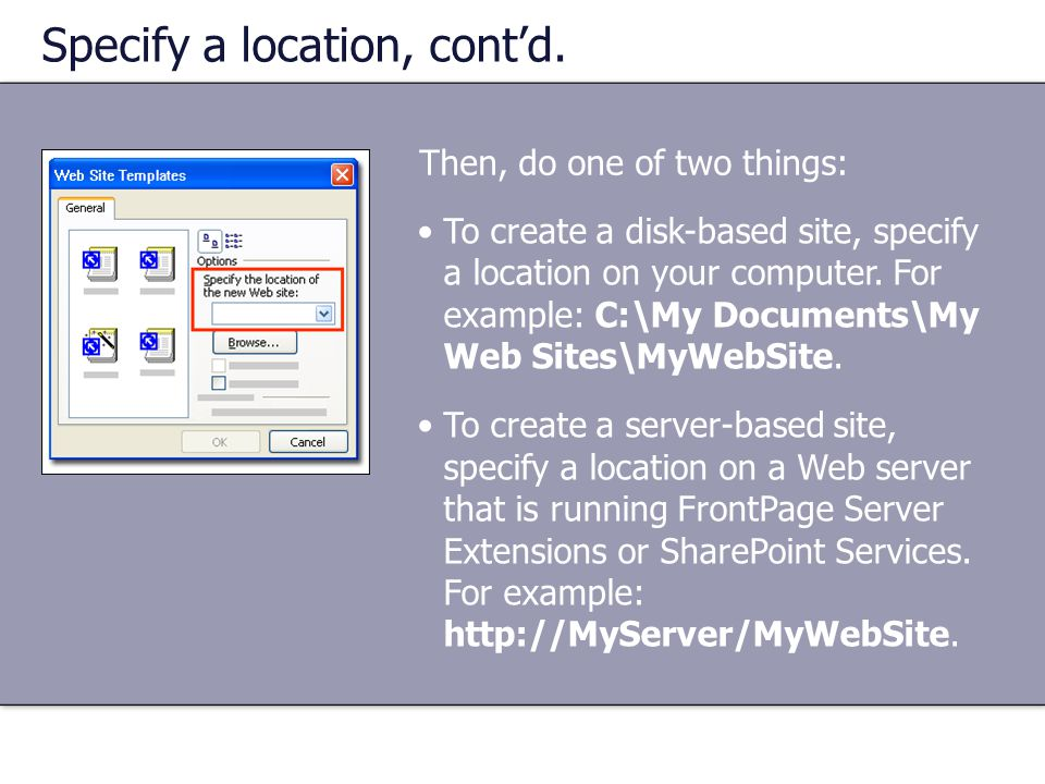 Specify a location, cont'd. Then, do one of two things: •To create a disk-based site, specify a location on your computer. For example: C:\My Document