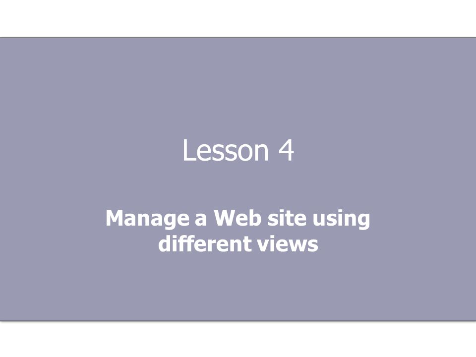 Lesson 4 Manage a Web site using different views