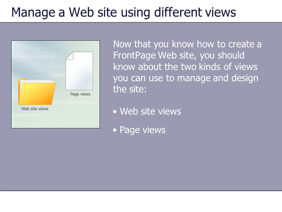 Now that you know how to create a FrontPage Web site, you should know about the two kinds of views you can use to manage and design the site: •Web sit