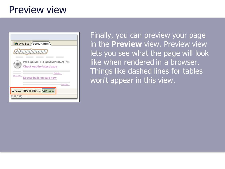 Preview view Finally, you can preview your page in the Preview view. Preview view lets you see what the page will look like when rendered in a browser