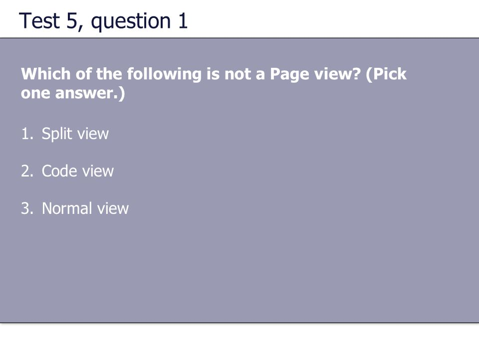 Test 5, question 1 Which of the following is not a Page view? (Pick one answer.) 1.Split view 2.Code view 3.Normal view