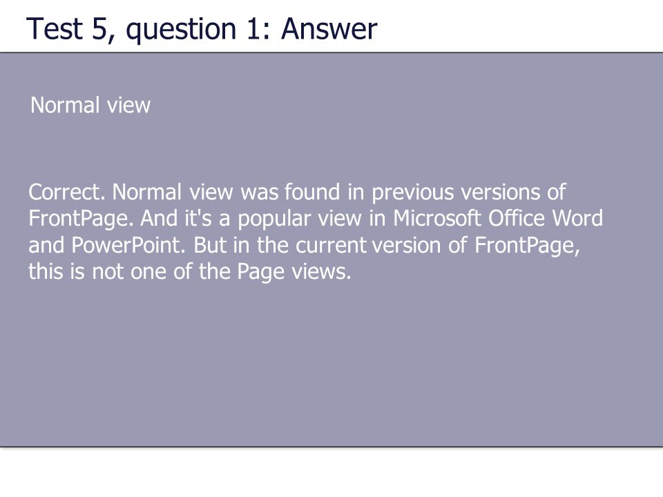 Test 5, question 1: Answer Normal view Correct. Normal view was found in previous versions of FrontPage. And it's a popular view in Microsoft Office W
