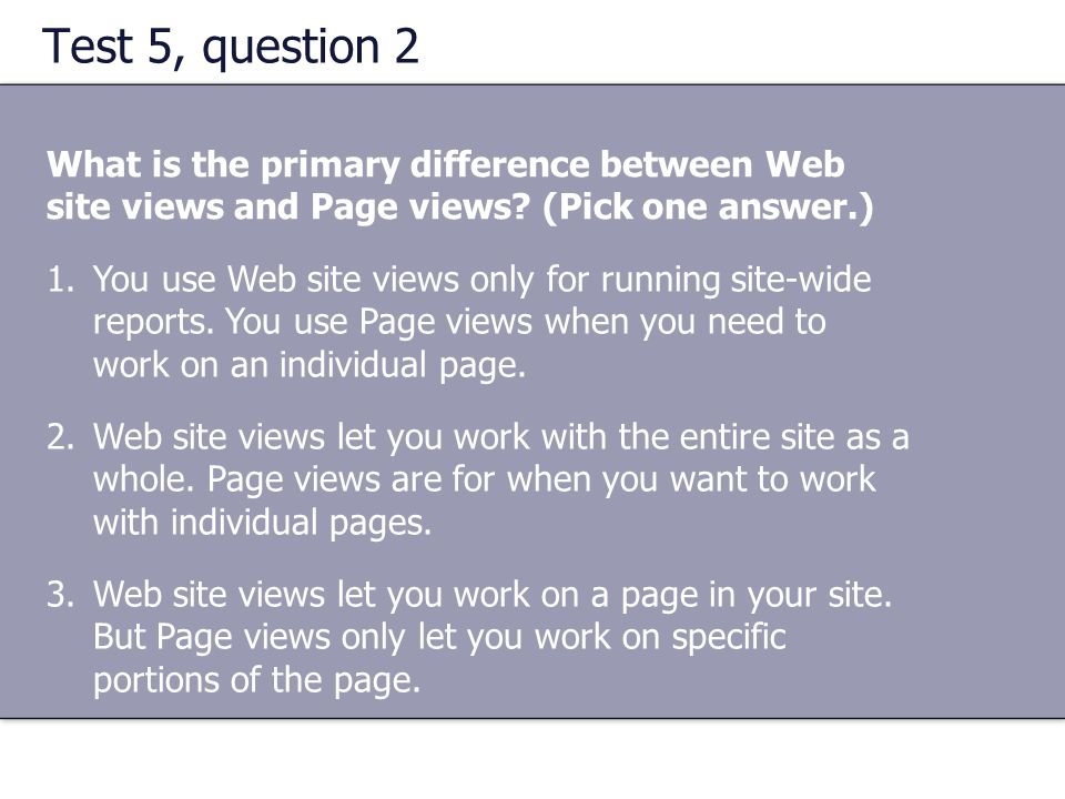 Test 5, question 2 What is the primary difference between Web site views and Page views? (Pick one answer.) 1.You use Web site views only for running