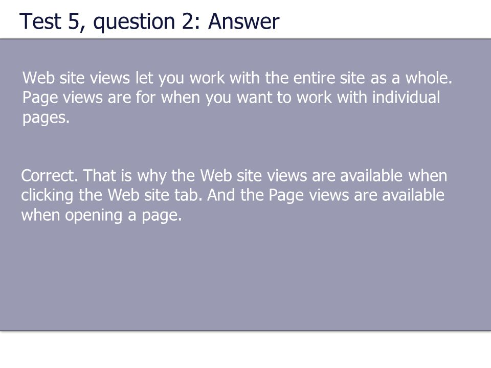 Test 5, question 2: Answer Web site views let you work with the entire site as a whole. Page views are for when you want to work with individual pages