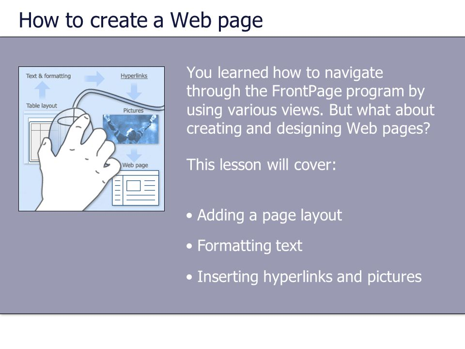 You learned how to navigate through the FrontPage program by using various views. But what about creating and designing Web pages? This lesson will co