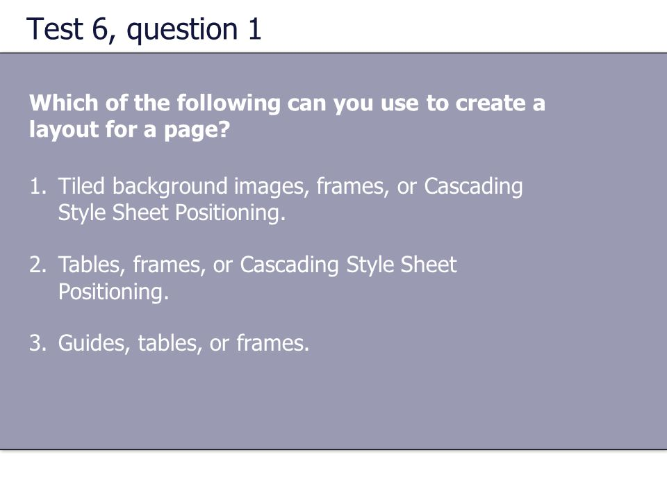 Test 6, question 1 Which of the following can you use to create a layout for a page? 1.Tiled background images, frames, or Cascading Style Sheet Posit