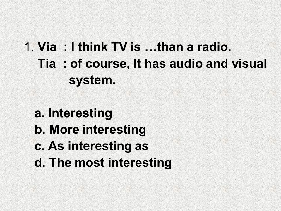 1.Via : I think TV is …than a radio. Tia : of course, It has audio and visual system.