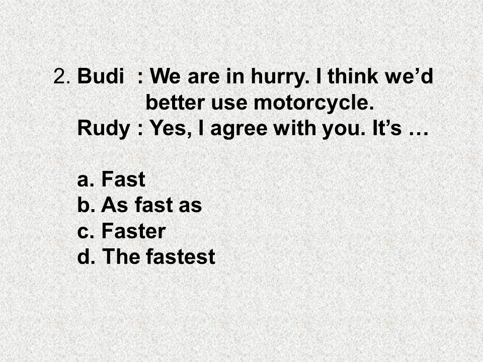 2. Budi : We are in hurry. I think we'd better use motorcycle. Rudy : Yes, I agree with you. It's … a. Fast b. As fast as c. Faster d. The fastest