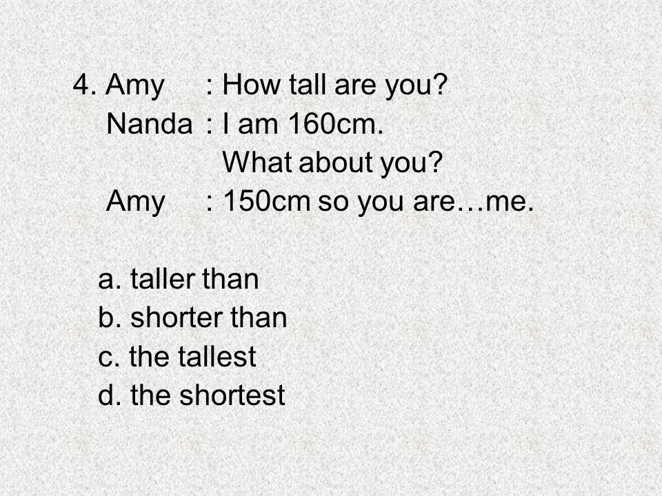 4. Amy: How tall are you? Nanda: I am 160cm. What about you? Amy: 150cm so you are…me. a. taller than b. shorter than c. the tallest d. the shortest