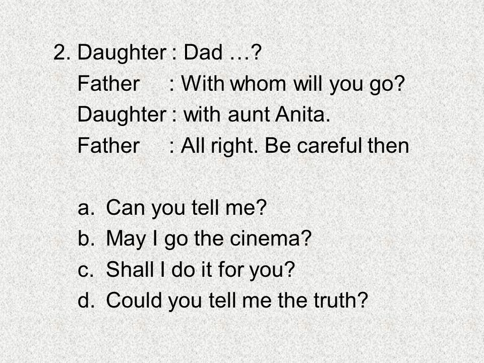 2. Daughter : Dad …? Father : With whom will you go? Daughter : with aunt Anita. Father : All right. Be careful then a.Can you tell me? b.May I go the