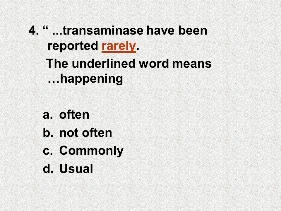 """4. """"...transaminase have been reported rarely. The underlined word means …happening a.often b.not often c.Commonly d.Usual"""