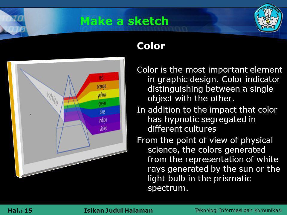 Teknologi Informasi dan Komunikasi Hal.: 15Isikan Judul Halaman Make a sketch Color Color is the most important element in graphic design. Color indic