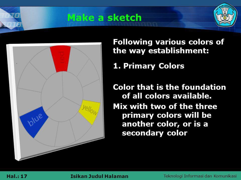 Teknologi Informasi dan Komunikasi Hal.: 17Isikan Judul Halaman Make a sketch 1. Primary Colors Color that is the foundation of all colors available.
