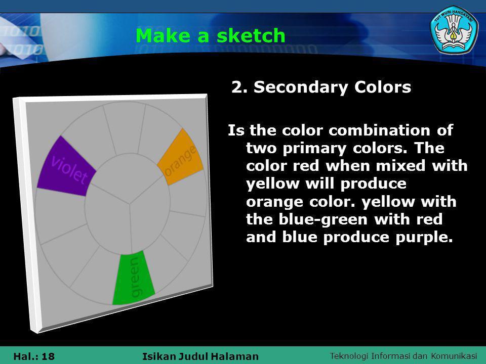 Teknologi Informasi dan Komunikasi Hal.: 18Isikan Judul Halaman Make a sketch 2. Secondary Colors Is the color combination of two primary colors. The