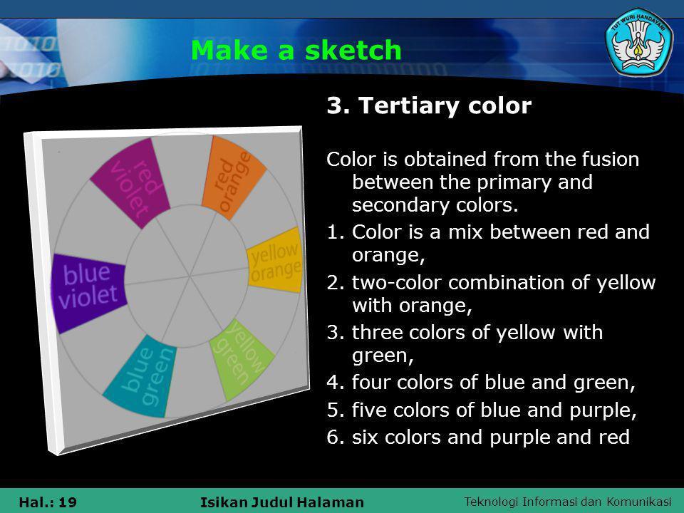 Teknologi Informasi dan Komunikasi Hal.: 19Isikan Judul Halaman Make a sketch 3. Tertiary color Color is obtained from the fusion between the primary