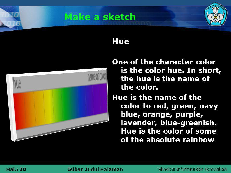 Teknologi Informasi dan Komunikasi Hal.: 20Isikan Judul Halaman Make a sketch Hue One of the character color is the color hue. In short, the hue is th
