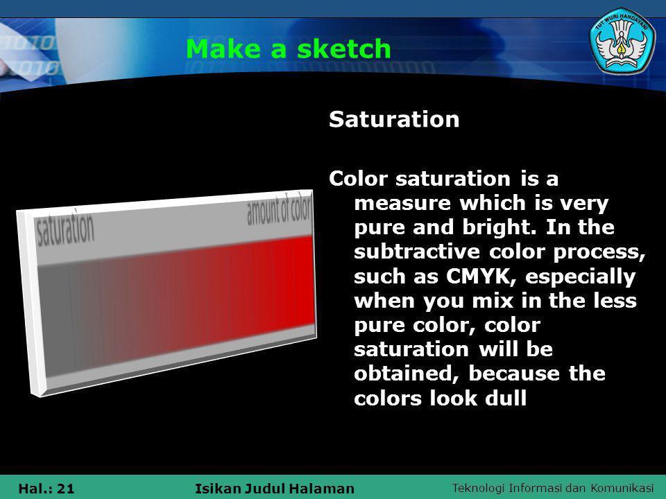 Teknologi Informasi dan Komunikasi Hal.: 21Isikan Judul Halaman Make a sketch Saturation Color saturation is a measure which is very pure and bright.