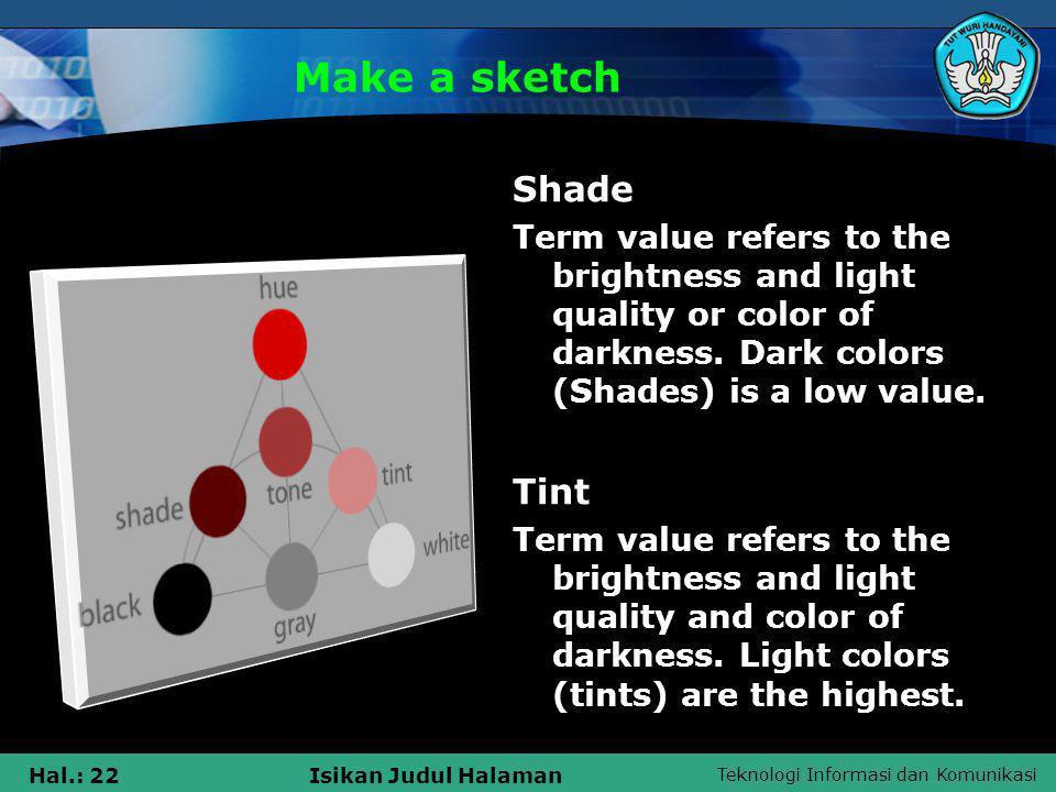 Teknologi Informasi dan Komunikasi Hal.: 22Isikan Judul Halaman Make a sketch Shade Term value refers to the brightness and light quality or color of