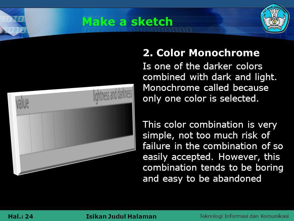 Teknologi Informasi dan Komunikasi Hal.: 24Isikan Judul Halaman Make a sketch 2. Color Monochrome Is one of the darker colors combined with dark and l
