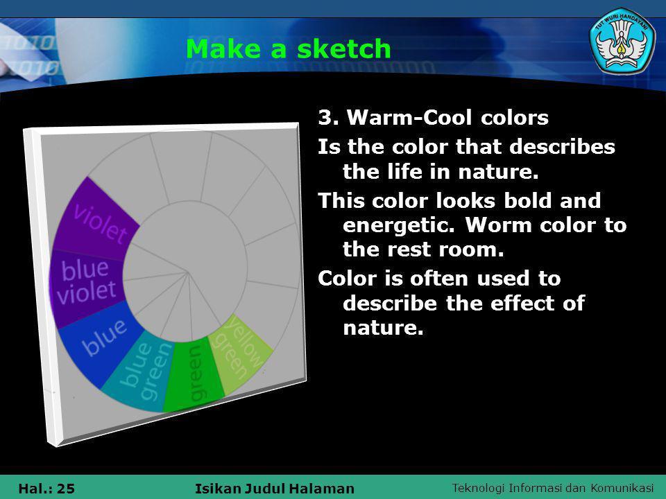 Teknologi Informasi dan Komunikasi Hal.: 25Isikan Judul Halaman Make a sketch 3. Warm-Cool colors Is the color that describes the life in nature. This