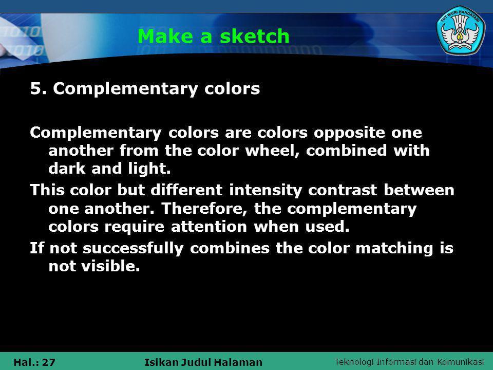 Teknologi Informasi dan Komunikasi Hal.: 27Isikan Judul Halaman Make a sketch 5. Complementary colors Complementary colors are colors opposite one ano