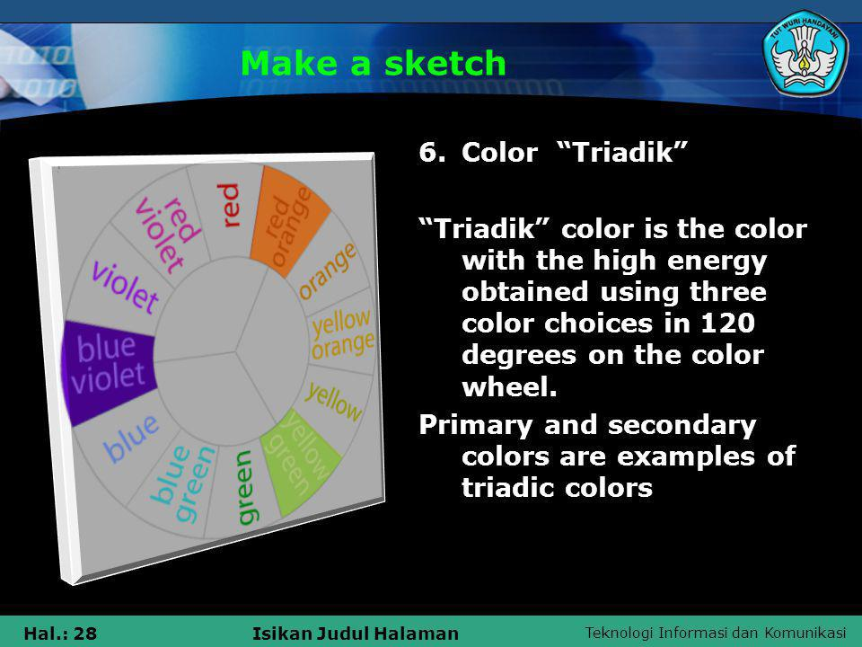 Teknologi Informasi dan Komunikasi Hal.: 28Isikan Judul Halaman Make a sketch 6.Color Triadik Triadik color is the color with the high energy obtained using three color choices in 120 degrees on the color wheel.
