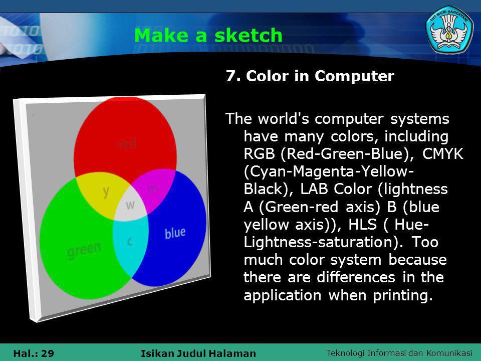 Teknologi Informasi dan Komunikasi Hal.: 29Isikan Judul Halaman Make a sketch 7. Color in Computer The world's computer systems have many colors, incl