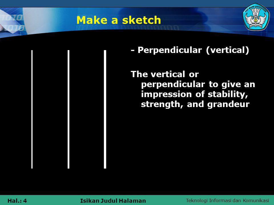 Teknologi Informasi dan Komunikasi Hal.: 5Isikan Judul Halaman Make a sketch - Forward slash (diagonal) Diagonal line or a forward slash to give the impression of something moving, dynamic situation that is not stable.