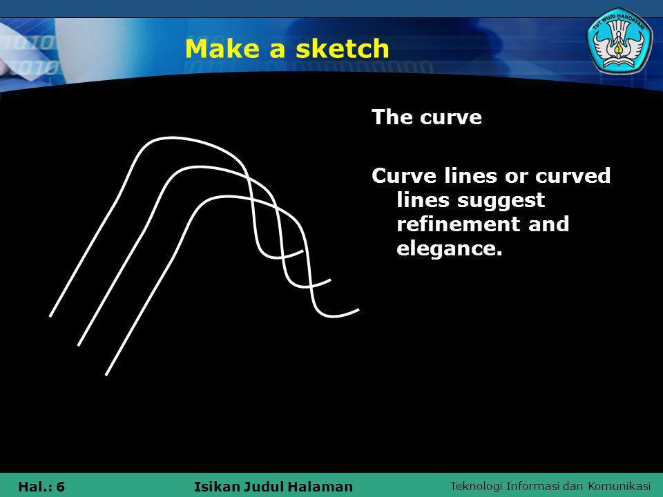 Teknologi Informasi dan Komunikasi Hal.: 6Isikan Judul Halaman Make a sketch The curve Curve lines or curved lines suggest refinement and elegance.