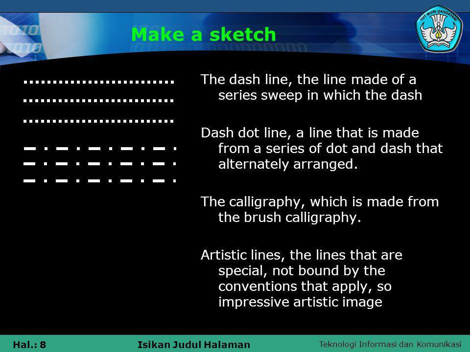 Teknologi Informasi dan Komunikasi Hal.: 8Isikan Judul Halaman Make a sketch The dash line, the line made of a series sweep in which the dash Dash dot