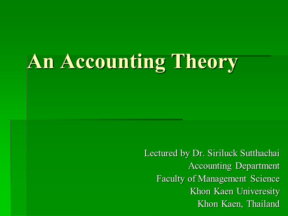 An Accounting Theory Lectured by Dr. Siriluck Sutthachai Accounting Department Faculty of Management Science Khon Kaen Univeresity Khon Kaen, Thailand