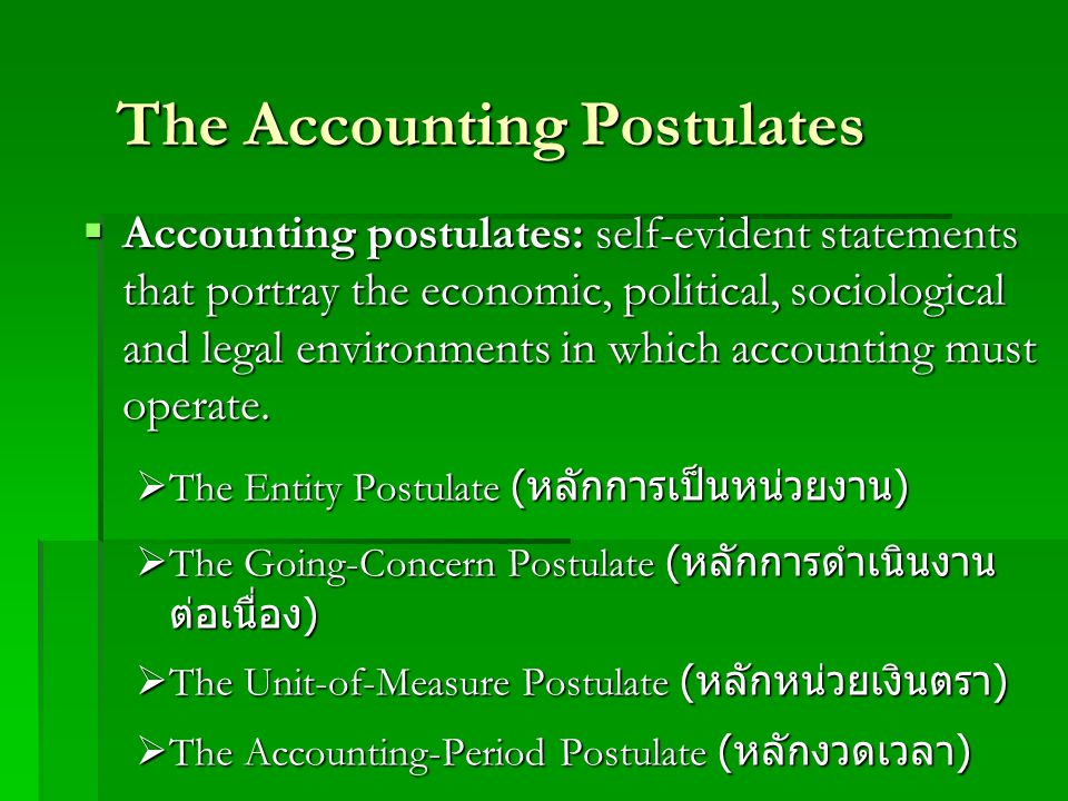 The Accounting Postulates  Accounting postulates: self-evident statements that portray the economic, political, sociological and legal environments i