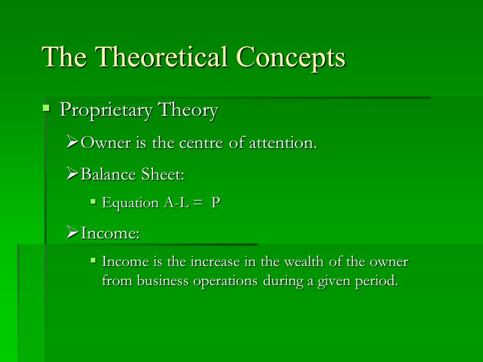 The Theoretical Concepts  Proprietary Theory  Owner is the centre of attention.  Balance Sheet:  Equation A-L = P  Income:  Income is the increa