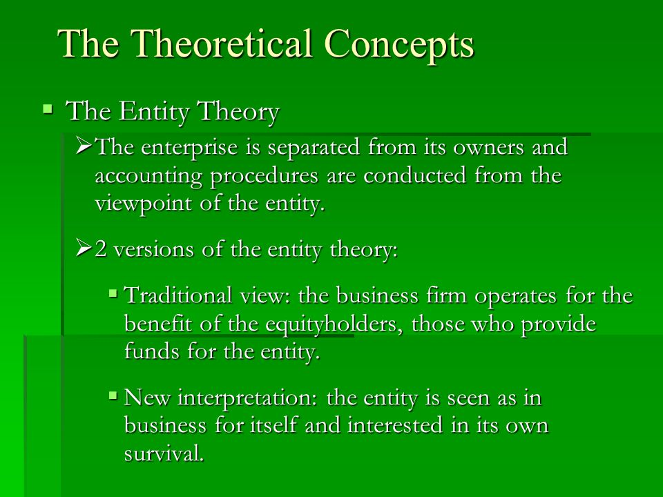 The Theoretical Concepts  The Entity Theory  The enterprise is separated from its owners and accounting procedures are conducted from the viewpoint