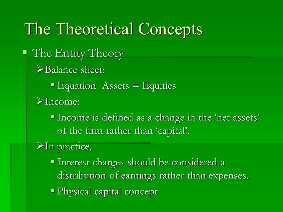 The Theoretical Concepts  The Entity Theory  Balance sheet:  Equation Assets = Equities  Income:  Income is defined as a change in the 'net asset