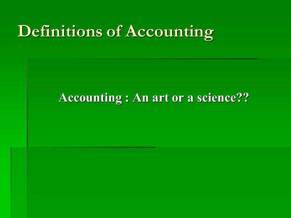 Definitions of Accounting Accounting is the art of recording, classifying, and summarizing in a significant manner and in terms of money, transactions and events which are, in part at least, of a financial character, and interpreting the results thereof.
