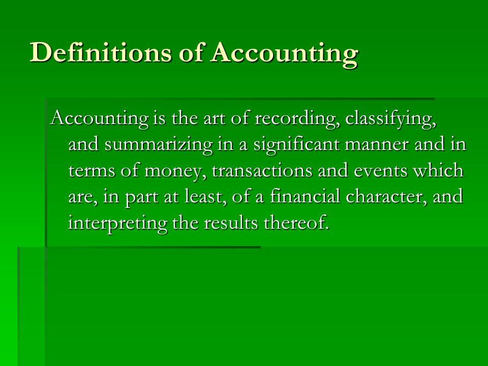 Definitions of Accounting Accounting is the art of recording, classifying, and summarizing in a significant manner and in terms of money, transactions