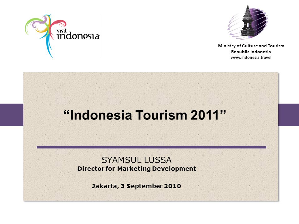 Ministry of Culture and Tourism Republic Indonesia www.indonesia.travel Indonesia Tourism 2011 SYAMSUL LUSSA Director for Marketing Development Jakarta, 3 September 2010
