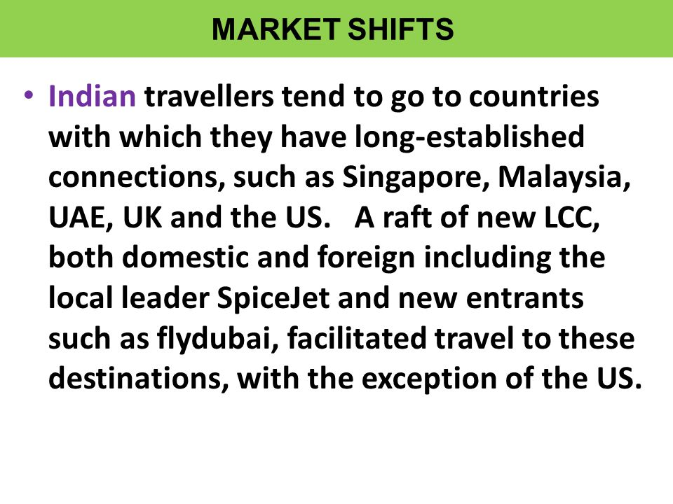 • Indian travellers tend to go to countries with which they have long-established connections, such as Singapore, Malaysia, UAE, UK and the US.