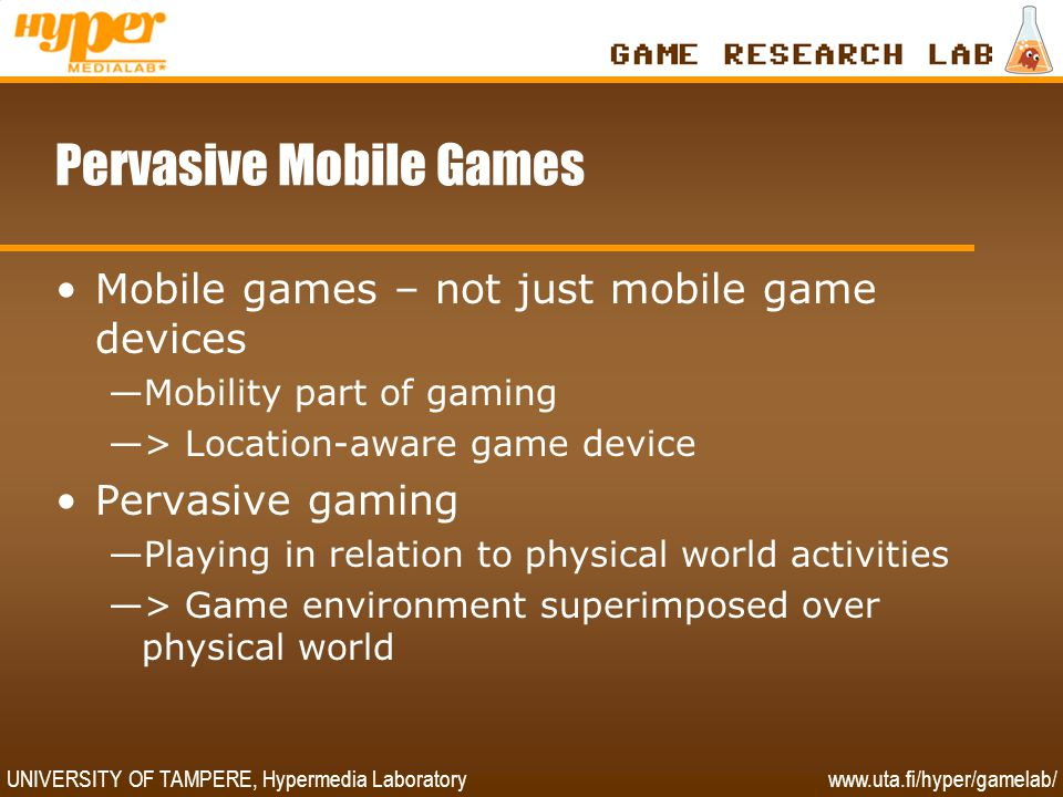 UNIVERSITY OF TAMPERE, Hypermedia Laboratory www.uta.fi/hyper/gamelab/ Pervasive Mobile Games •Mobile games – not just mobile game devices —Mobility p