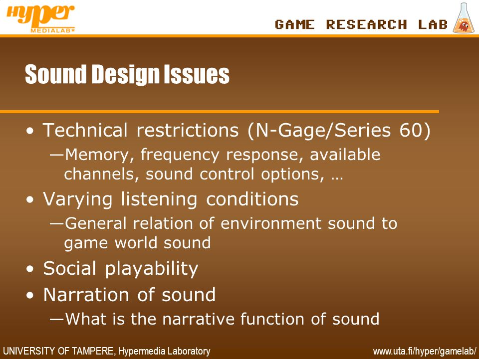 UNIVERSITY OF TAMPERE, Hypermedia Laboratory www.uta.fi/hyper/gamelab/ Sound Design Issues •Technical restrictions (N-Gage/Series 60) —Memory, frequency response, available channels, sound control options, … •Varying listening conditions —General relation of environment sound to game world sound •Social playability •Narration of sound —What is the narrative function of sound
