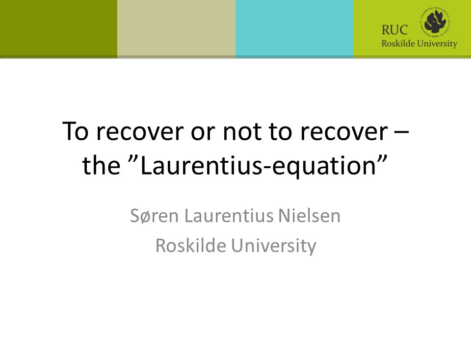 "To recover or not to recover – the ""Laurentius-equation"" Søren Laurentius Nielsen Roskilde University"